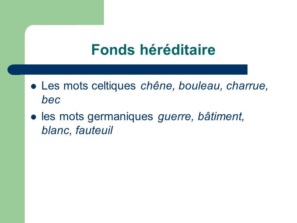 Fonds héréditaire Les mots celtiques chêne, bouleau, charrue, bec les mots germaniques guerre, bâtiment, blanc, fauteuil