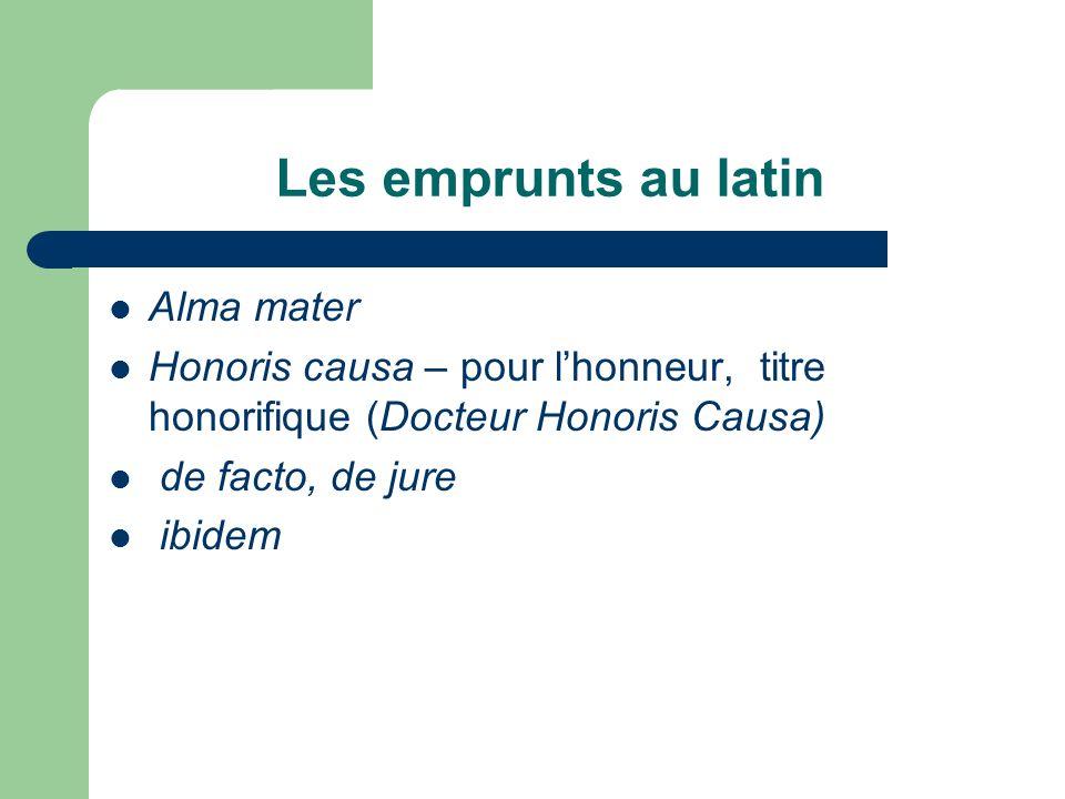 Les emprunts au latin Alma mater Honoris causa – pour lhonneur, titre honorifique (Docteur Honoris Causa) de facto, de jure ibidem