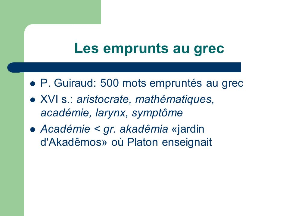 Les emprunts au grec P. Guiraud: 500 mots empruntés au grec XVI s.: aristocrate, mathématiques, académie, larynx, symptôme Académie < gr. akadêmia «ja