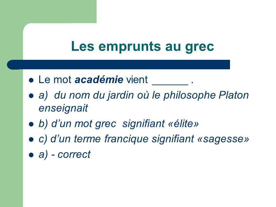 Les emprunts au grec Le mot académie vient ______. a) du nom du jardin où le philosophe Platon enseignait b) dun mot grec signifiant «élite» c) dun te