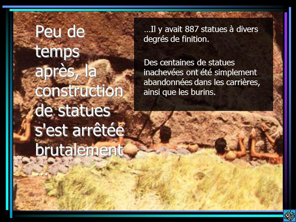 Peu de temps après, la construction de statues s'est arrêtée brutalement … …Il y avait 887 statues à divers degrés de finition. Des centaines de statu