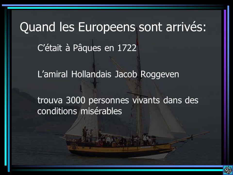 Quand les Europeens sont arrivés: Cétait à Pâques en 1722 Lamiral Hollandais Jacob Roggeven trouva 3000 personnes vivants dans des conditions misérabl