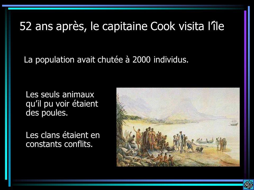 52 ans après, le capitaine Cook visita lîle La population avait chutée à 2000 individus. Les seuls animaux quil pu voir étaient des poules. Les clans