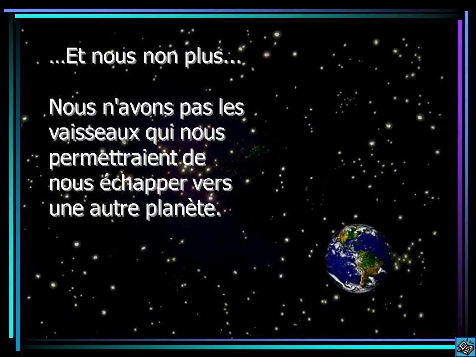 …Et nous non plus... Nous n'avons pas les vaisseaux qui nous permettraient de nous échapper vers une autre planète.