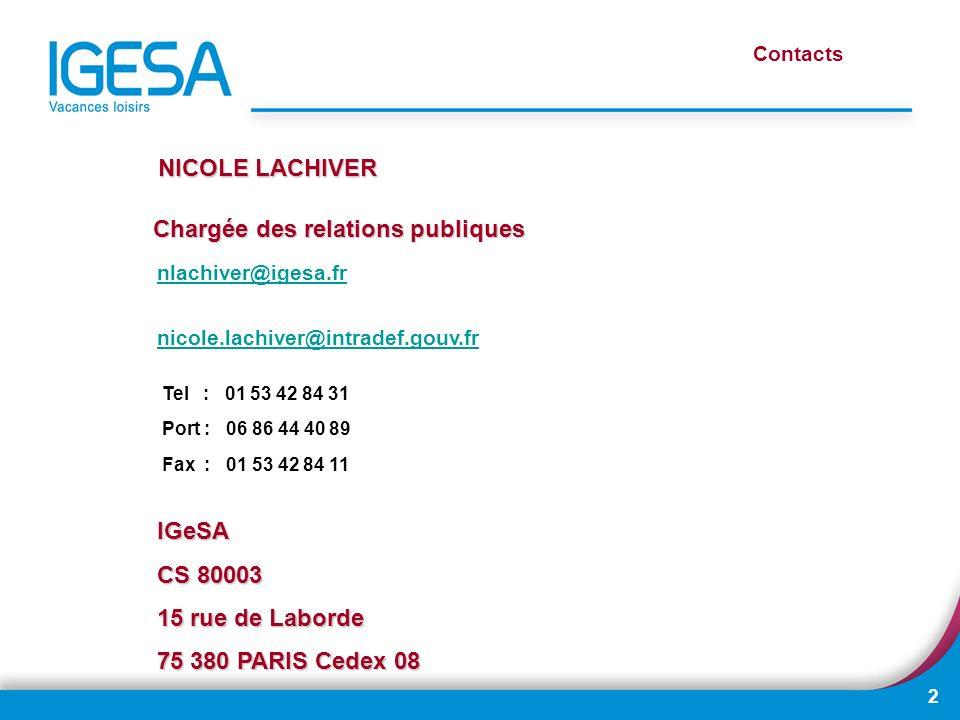 2 NICOLE LACHIVER Chargée des relations publiques Contacts nlachiver@igesa.fr nicole.lachiver@intradef.gouv.fr Tel : 01 53 42 84 31 Port : 06 86 44 40