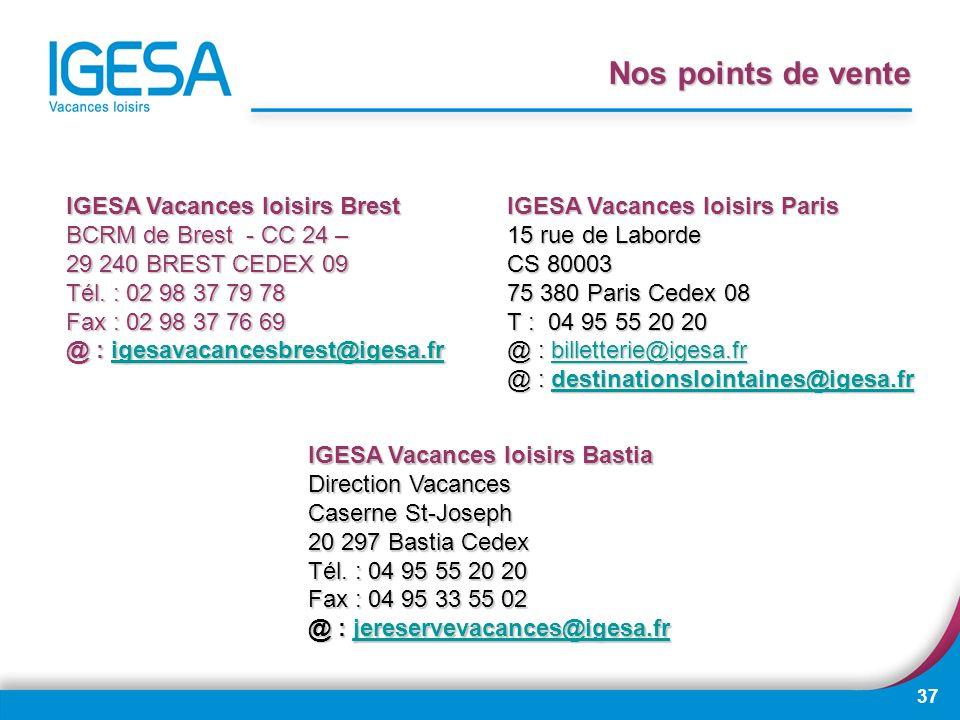 37 Nos points de vente IGESA Vacances loisirs Brest BCRM de Brest - CC 24 – 29 240 BREST CEDEX 09 Tél. : 02 98 37 79 78 Fax : 02 98 37 76 69 @ : igesa