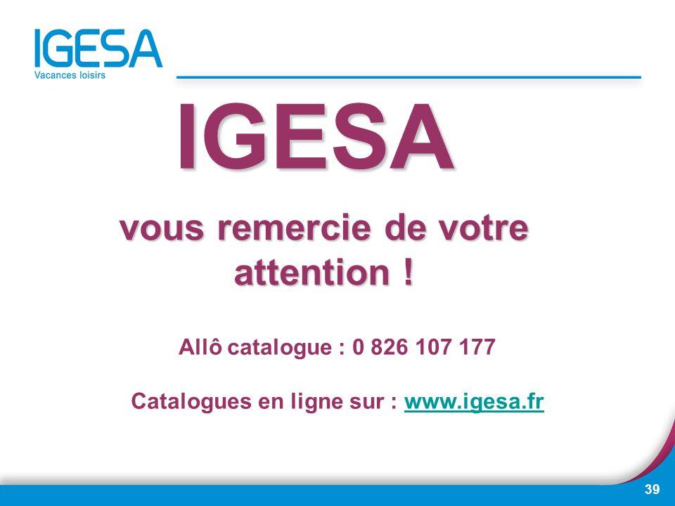 39 IGESA vous remercie de votre attention ! Allô catalogue : 0 826 107 177 Catalogues en ligne sur : www.igesa.frwww.igesa.fr