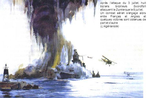 Après lattaque du 3 juillet, huit biplans torpilleurs Swordfish attaquent le Dunkerque le 6 juillet. Un combat aérien sengage alors entre Français et