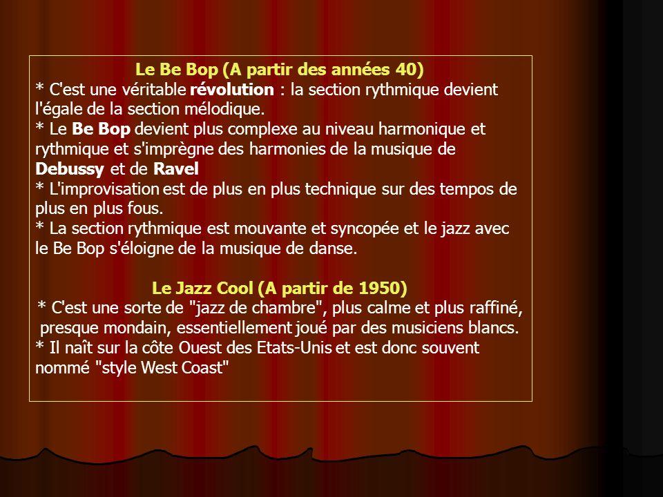 Le Be Bop (A partir des années 40) * C est une véritable révolution : la section rythmique devient l égale de la section mélodique.
