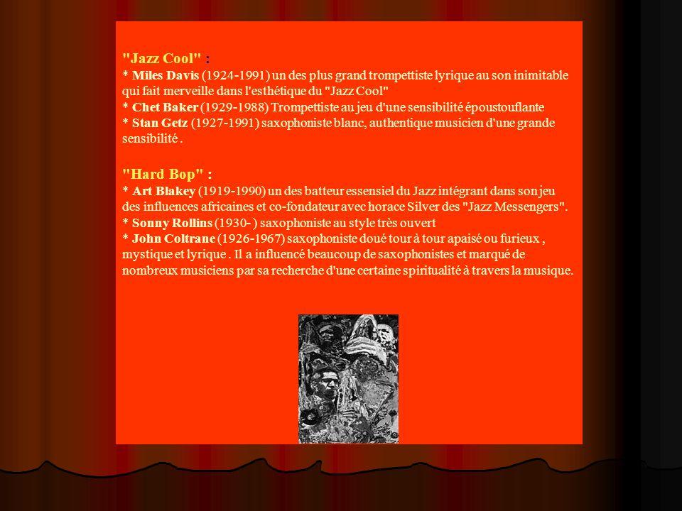 Jazz Cool : * Miles Davis (1924-1991) un des plus grand trompettiste lyrique au son inimitable qui fait merveille dans l esthétique du Jazz Cool * Chet Baker (1929-1988) Trompettiste au jeu d une sensibilité époustouflante * Stan Getz (1927-1991) saxophoniste blanc, authentique musicien d une grande sensibilité.
