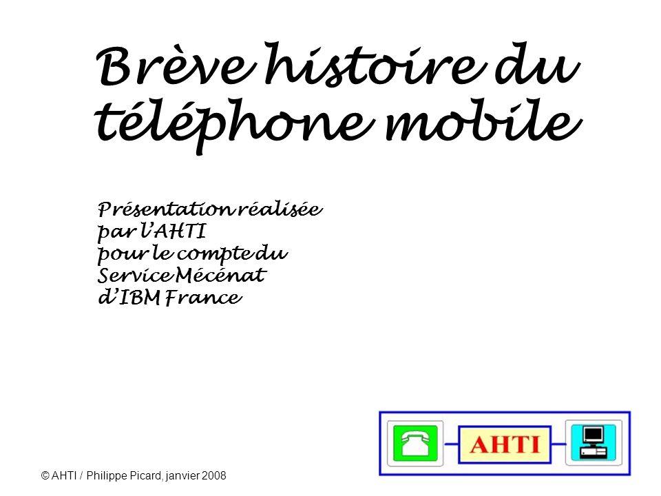 © AHTI / Philippe Picard, janvier 2008 1 Brève histoire du téléphone mobile Présentation réalisée par lAHTI pour le compte du Service Mécénat dIBM France