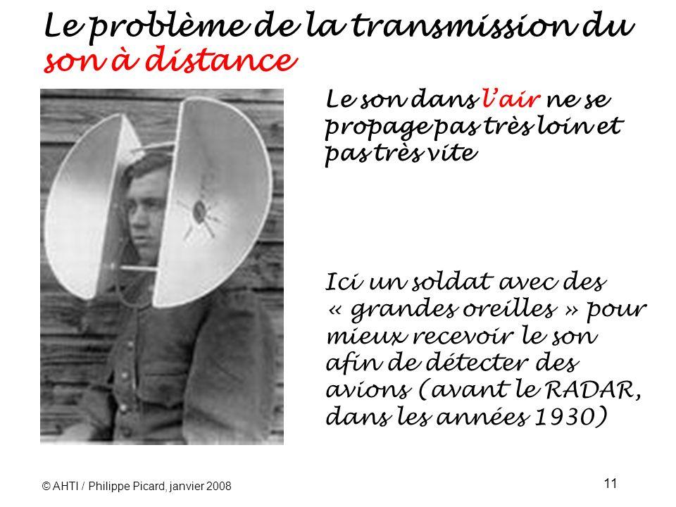 © AHTI / Philippe Picard, janvier 2008 11 Le problème de la transmission du son à distance Le son dans lair ne se propage pas très loin et pas très vite Ici un soldat avec des « grandes oreilles » pour mieux recevoir le son afin de détecter des avions (avant le RADAR, dans les années 1930)