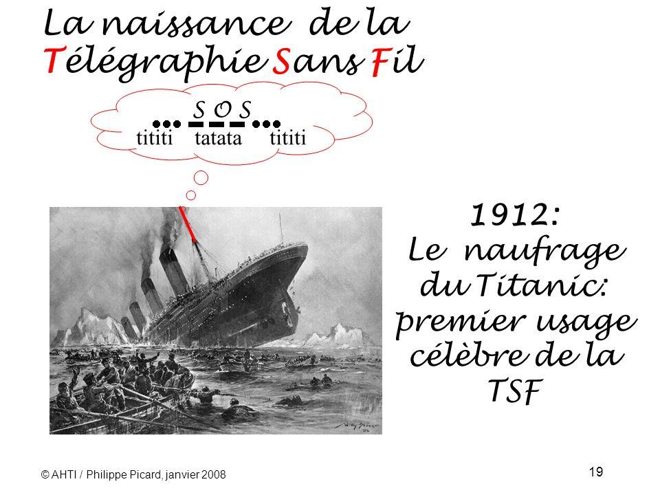 © AHTI / Philippe Picard, janvier 2008 19 1912: Le naufrage du Titanic: premier usage célèbre de la TSF S O S tititi tatata tititi La naissance de la Télégraphie Sans Fil