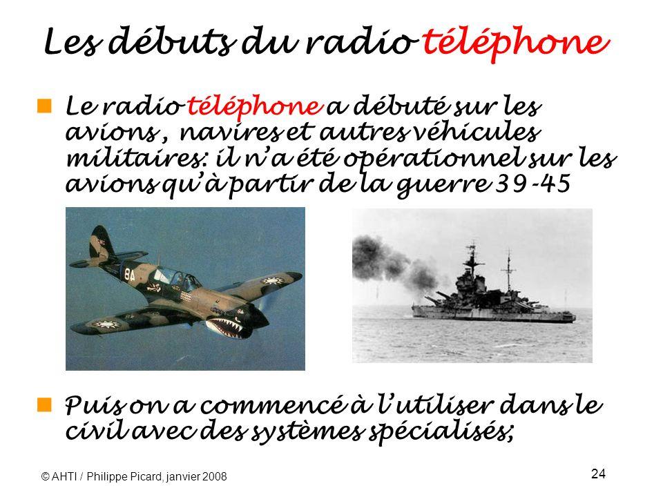 © AHTI / Philippe Picard, janvier 2008 24 Les débuts du radio téléphone Le radio téléphone a débuté sur les avions, navires et autres véhicules militaires: il na été opérationnel sur les avions quà partir de la guerre 39-45 Puis on a commencé à lutiliser dans le civil avec des systèmes spécialisés;