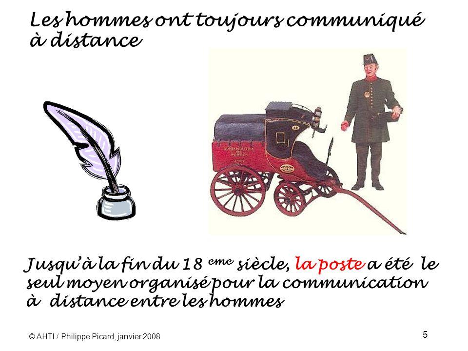 © AHTI / Philippe Picard, janvier 2008 5 Les hommes ont toujours communiqué à distance Jusquà la fin du 18 eme siècle, la poste a été le seul moyen organisé pour la communication à distance entre les hommes