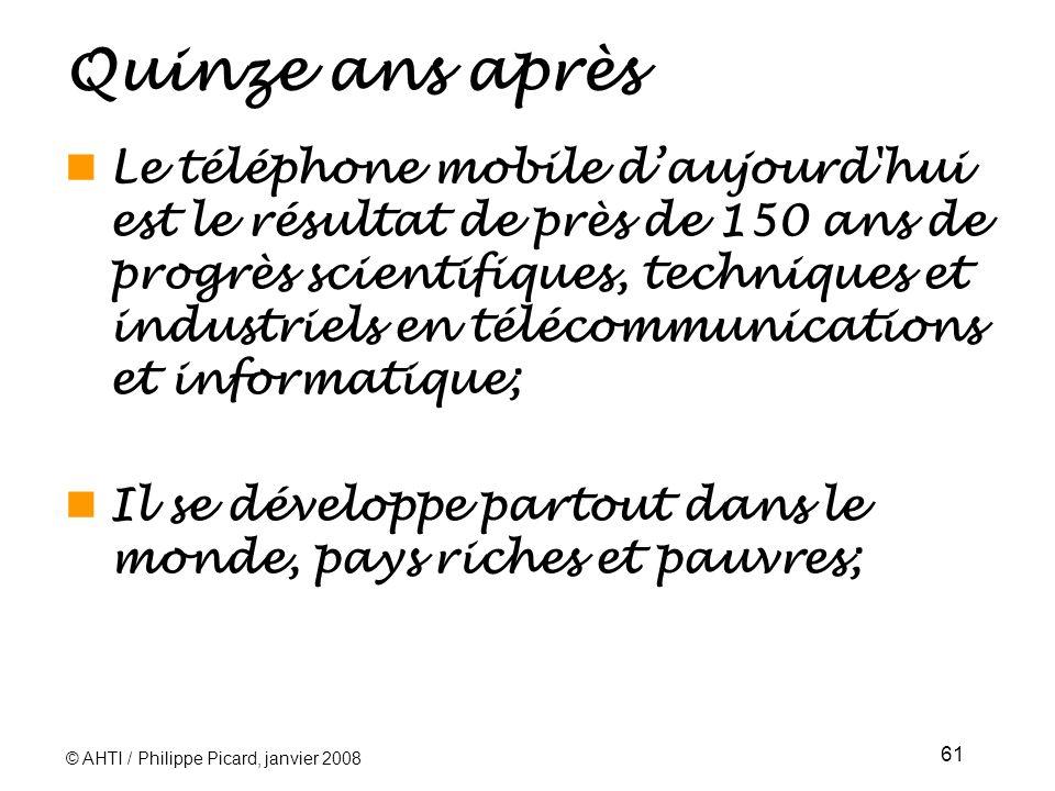 © AHTI / Philippe Picard, janvier 2008 61 Quinze ans après Le téléphone mobile daujourd hui est le résultat de près de 150 ans de progrès scientifiques, techniques et industriels en télécommunications et informatique; Il se développe partout dans le monde, pays riches et pauvres;