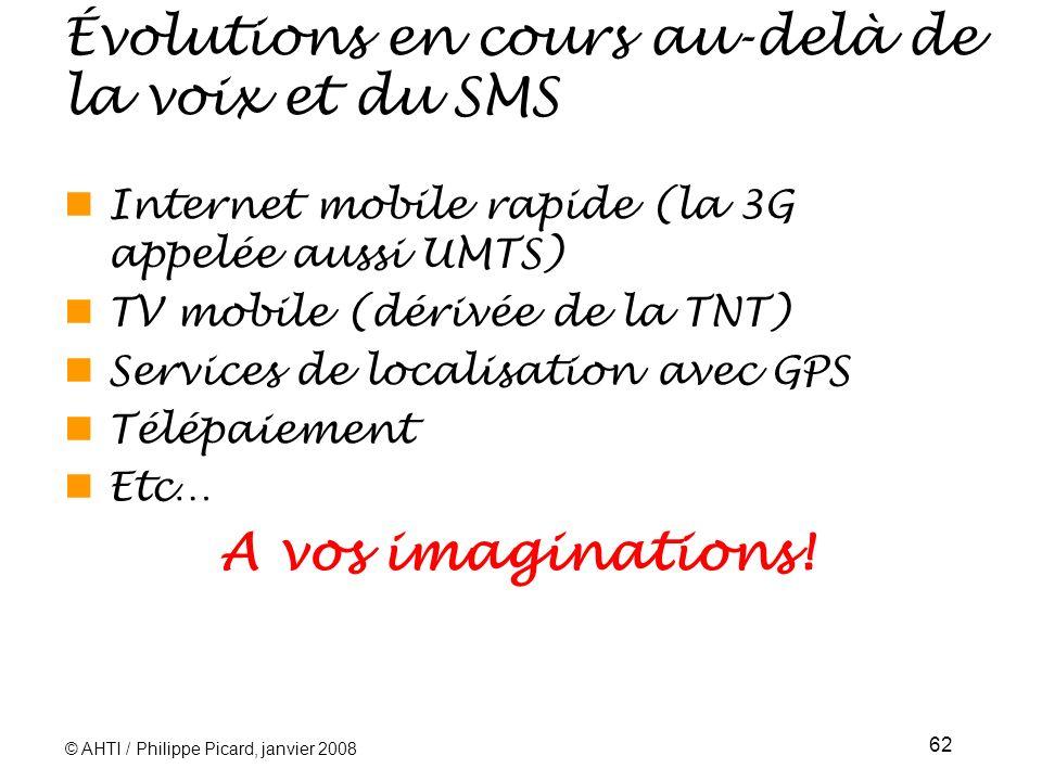© AHTI / Philippe Picard, janvier 2008 62 Évolutions en cours au-delà de la voix et du SMS Internet mobile rapide (la 3G appelée aussi UMTS) TV mobile (dérivée de la TNT) Services de localisation avec GPS Télépaiement Etc… A vos imaginations!