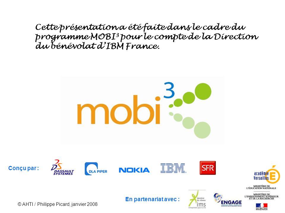 © AHTI / Philippe Picard, janvier 2008 67 En partenariat avec : Conçu par : Cette présentation a été faite dans le cadre du programme MOBI 3 pour le compte de la Direction du bénévolat dIBM France.