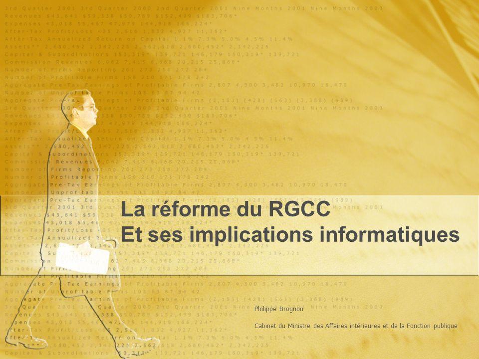 La réforme du RGCC Et ses implications informatiques La réforme du RGCC Et ses implications informatiques Philippe Brognon Cabinet du Ministre des Affaires intérieures et de la Fonction publique