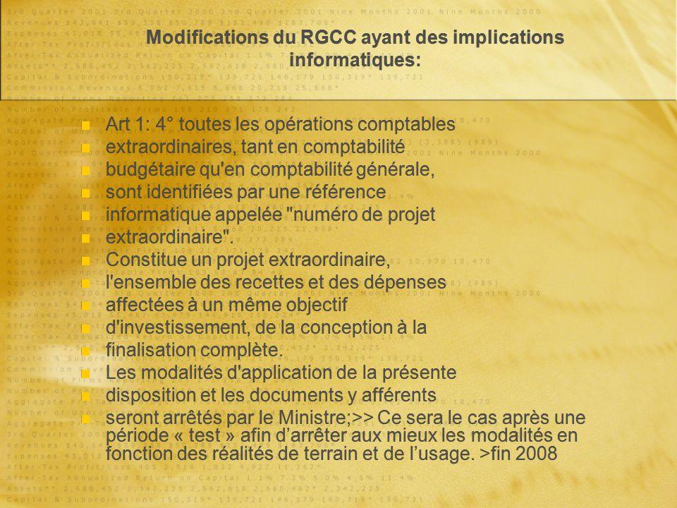 Modifications du RGCC ayant des implications informatiques: Art 1: 4° toutes les opérations comptables extraordinaires, tant en comptabilité budgétaire qu en comptabilité générale, sont identifiées par une référence informatique appelée numéro de projet extraordinaire .