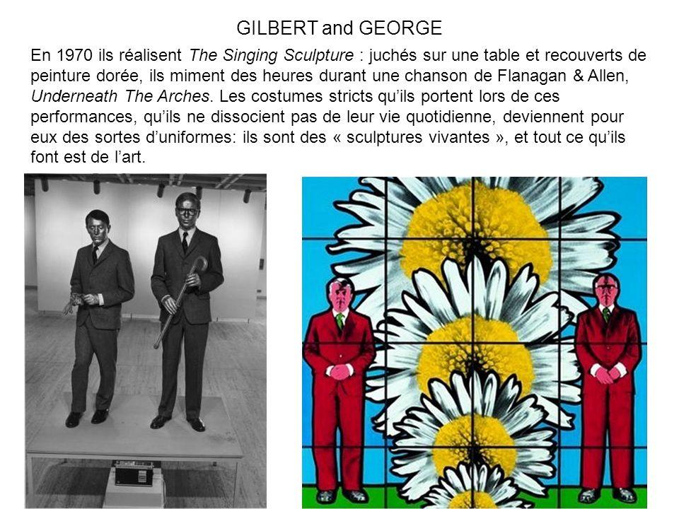 GILBERT and GEORGE En 1970 ils réalisent The Singing Sculpture : juchés sur une table et recouverts de peinture dorée, ils miment des heures durant un