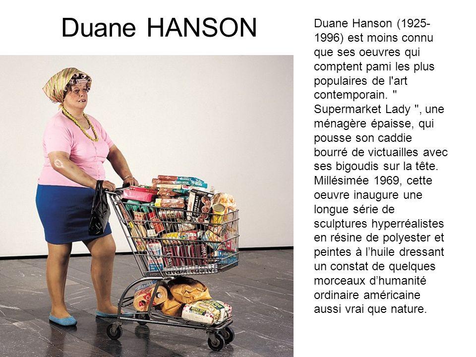 Duane HANSON Duane Hanson (1925- 1996) est moins connu que ses oeuvres qui comptent pami les plus populaires de l'art contemporain.