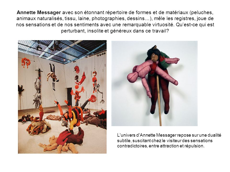 Annette Messager avec son étonnant répertoire de formes et de matériaux (peluches, animaux naturalisés, tissu, laine, photographies, dessins…), mêle l