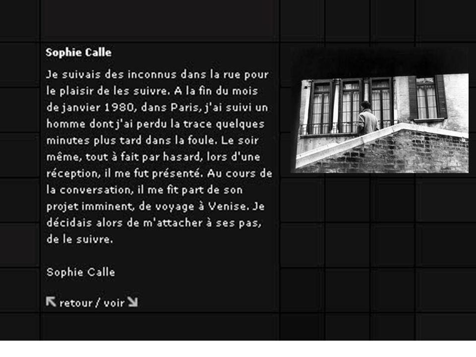 Les photographies et les comptes rendus écrits de Sophie Calle, empruntant le style descriptif du reportage ou de l inventaire, attestent la réalité des situations qu elle crée : femme de chambre dans un hôtel, strip-teaseuse dans une fête foraine, poursuite d un homme à Venise, etc.