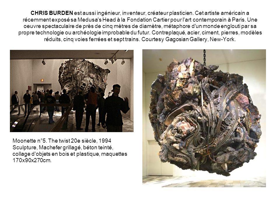 CHRIS BURDEN est aussi ingénieur, inventeur, créateur plasticien. Cet artiste américain a récemment exposé sa Medusa's Head à la Fondation Cartier pou