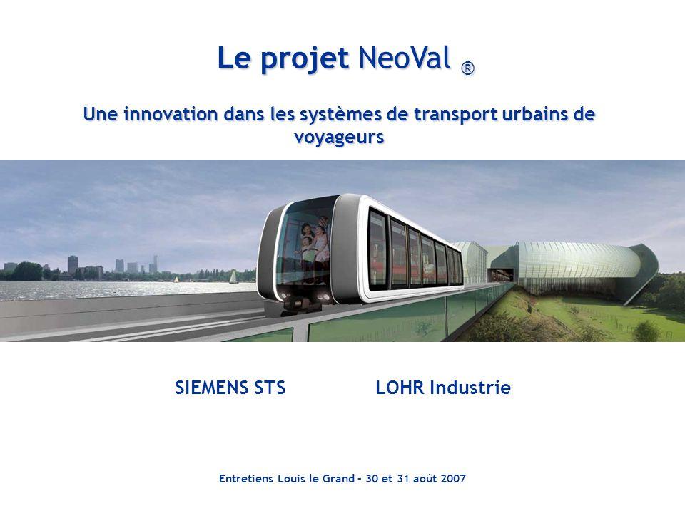 Entretiens Louis le Grand – 30 et 31 août 2007 Une innovation dans les systèmes de transport urbains de voyageurs Le projet NeoVal ® SIEMENS STS LOHR