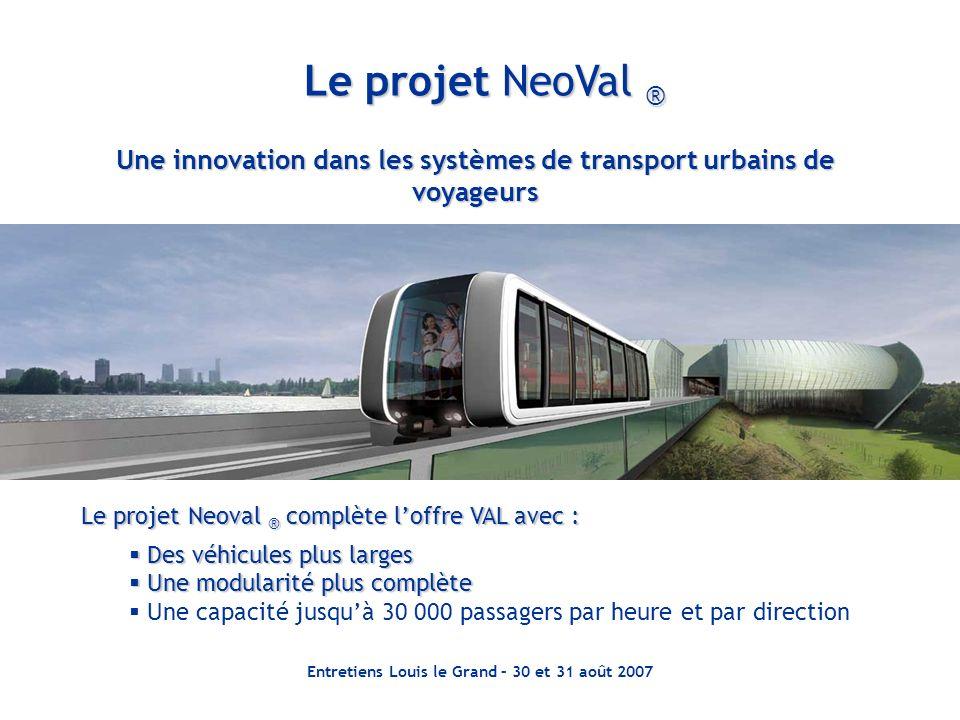 Entretiens Louis le Grand – 30 et 31 août 2007 Une innovation dans les systèmes de transport urbains de voyageurs Le projet NeoVal ® Le projet Neoval
