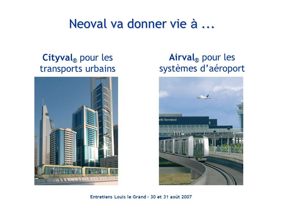 Entretiens Louis le Grand – 30 et 31 août 2007 Neoval va donner vie à... Cityval ® pour les transports urbains Airval ® pour les systèmes daéroport