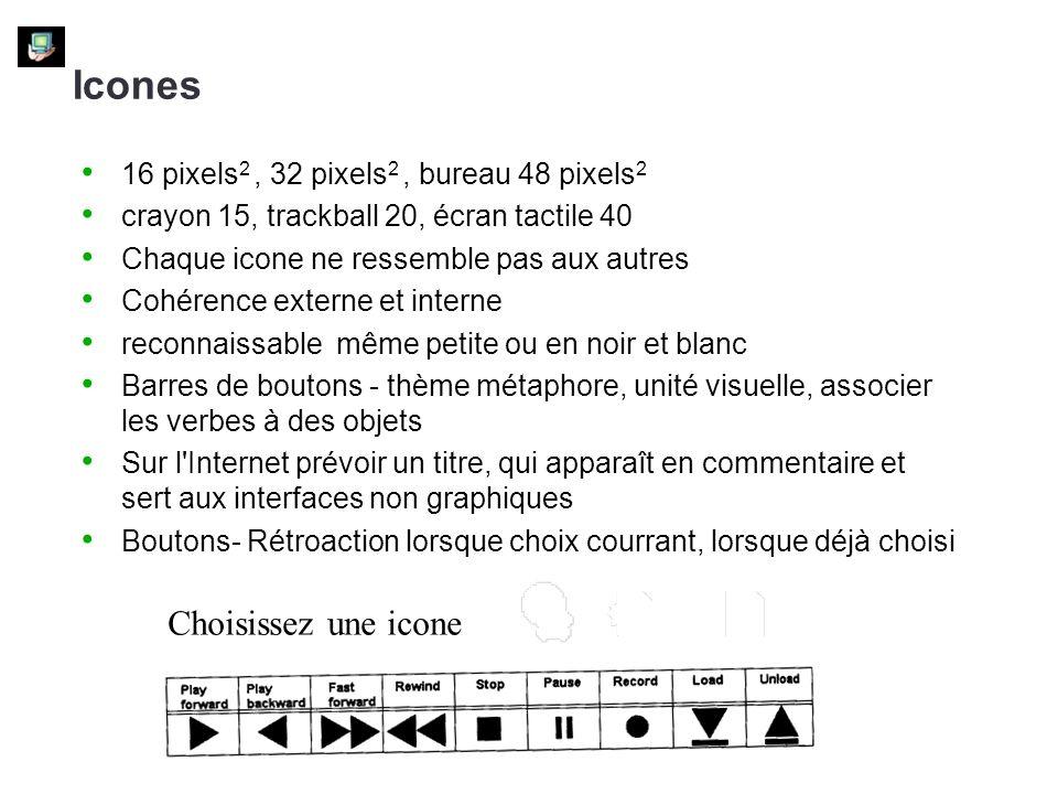 16 pixels 2, 32 pixels 2, bureau 48 pixels 2 crayon 15, trackball 20, écran tactile 40 Chaque icone ne ressemble pas aux autres Cohérence externe et interne reconnaissable même petite ou en noir et blanc Barres de boutons - thème métaphore, unité visuelle, associer les verbes à des objets Sur l Internet prévoir un titre, qui apparaît en commentaire et sert aux interfaces non graphiques Boutons- Rétroaction lorsque choix courrant, lorsque déjà choisi Icones Choisissez une icone
