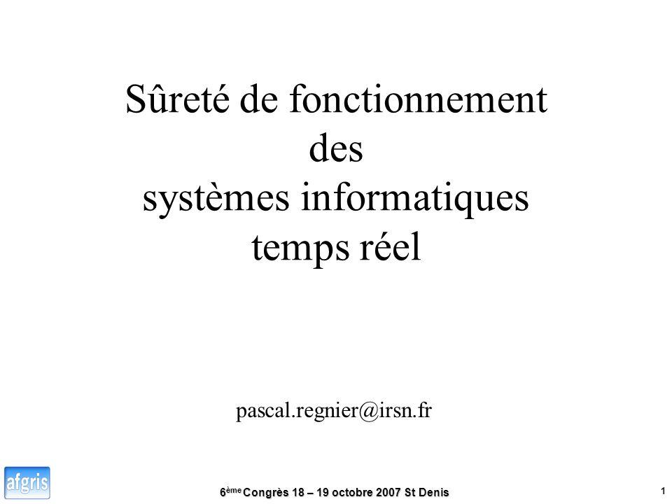 6 ème Congrès 18 – 19 octobre 2007 St Denis 1 Sûreté de fonctionnement des systèmes informatiques temps réel pascal.regnier@irsn.fr