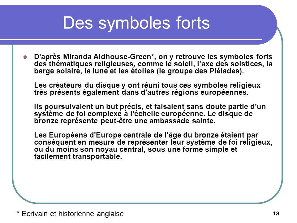 13 Des symboles forts D'après Miranda Aldhouse-Green*, on y retrouve les symboles forts des thématiques religieuses, comme le soleil, laxe des solstic