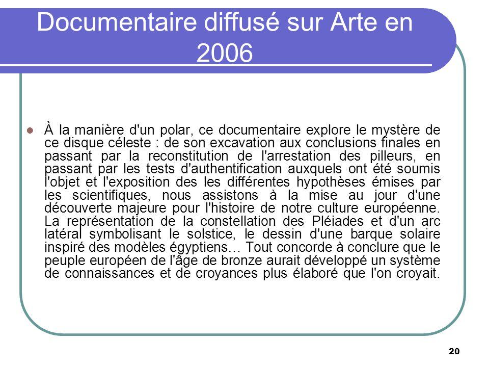 20 Documentaire diffusé sur Arte en 2006 À la manière d'un polar, ce documentaire explore le mystère de ce disque céleste : de son excavation aux conc
