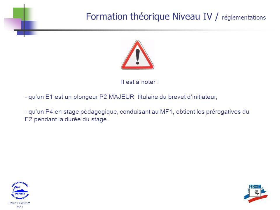 Patrick Baptiste MF1 Formation théorique Niveau IV / réglementations Il est à noter : - quun E1 est un plongeur P2 MAJEUR titulaire du brevet dinitiat
