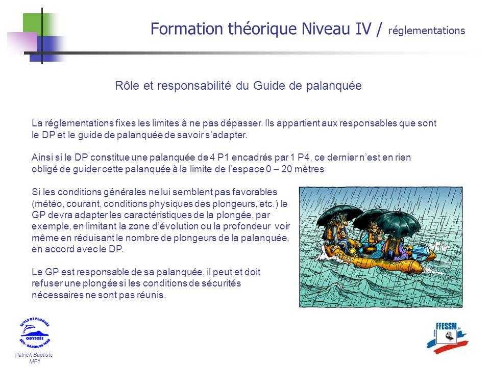 Patrick Baptiste MF1 Formation théorique Niveau IV / réglementations Rôle et responsabilité du Guide de palanquée La réglementations fixes les limites
