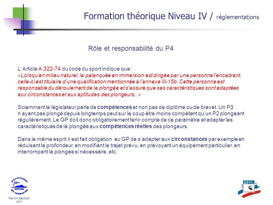 Patrick Baptiste MF1 Formation théorique Niveau IV / réglementations Rôle et responsabilité du P4 L Article A.322-74 du code du sport indique que : «L