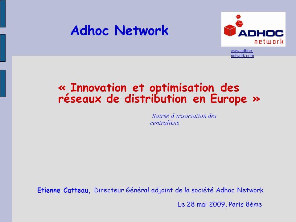 Adhoc Network « Innovation et optimisation des réseaux de distribution en Europe » Soirée dassociation des centraliens Le 28 mai 2009, Paris 8ème www.adhoc- network.com Etienne Catteau, Directeur Général adjoint de la société Adhoc Network