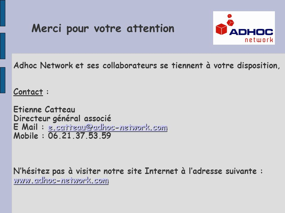 Adhoc Network et ses collaborateurs se tiennent à votre disposition, Contact : e.catteau@adhoc-network.com e.catteau@adhoc-network.com Etienne Catteau