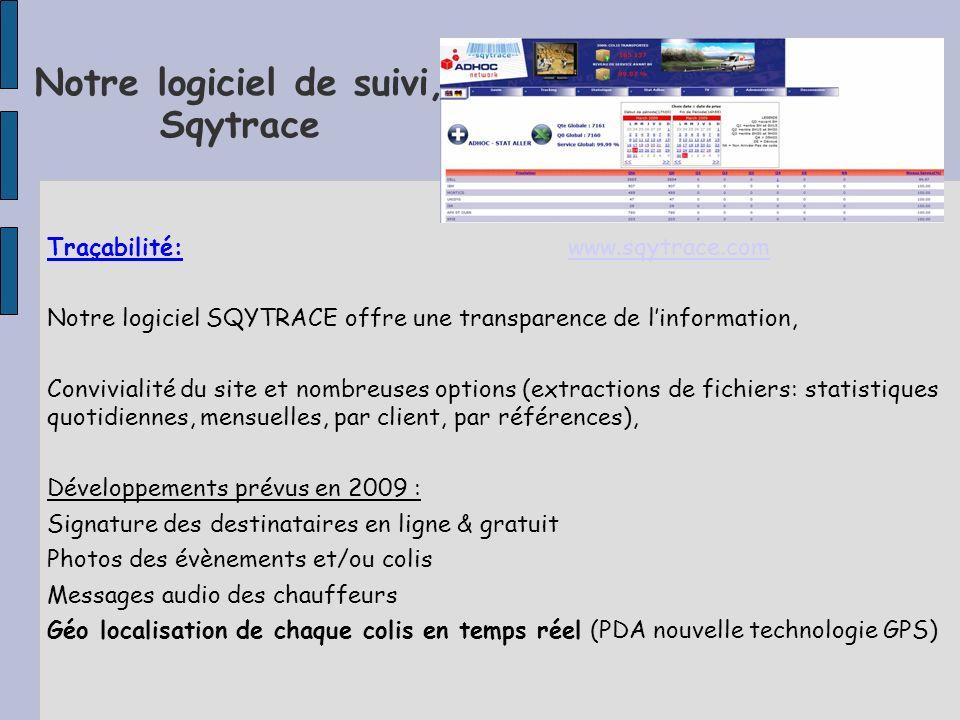 Notre logiciel de suivi, Sqytrace Traçabilité: www.sqytrace.comwww.sqytrace.com Notre logiciel SQYTRACE offre une transparence de linformation, Convivialité du site et nombreuses options (extractions de fichiers: statistiques quotidiennes, mensuelles, par client, par références), Développements prévus en 2009 : Signature des destinataires en ligne & gratuit Photos des évènements et/ou colis Messages audio des chauffeurs Géo localisation de chaque colis en temps réel (PDA nouvelle technologie GPS)