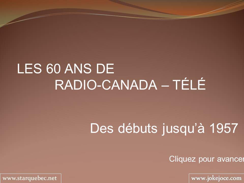 LES 60 ANS DE RADIO-CANADA – TÉLÉ Des débuts jusquà 1957 Cliquez pour avancer