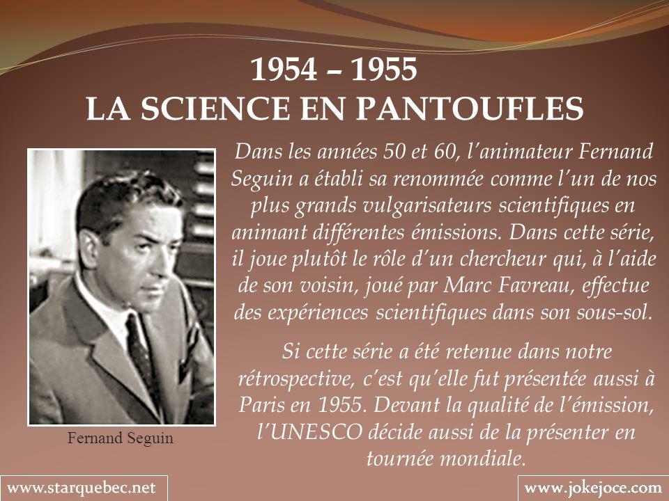 1954 – 1955 LA SCIENCE EN PANTOUFLES Fernand Seguin Dans les années 50 et 60, lanimateur Fernand Seguin a établi sa renommée comme lun de nos plus grands vulgarisateurs scientifiques en animant différentes émissions.