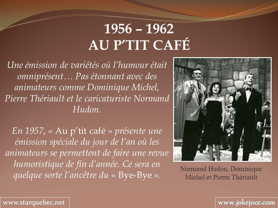 1956 – 1962 AU PTIT CAFÉ Normand Hudon, Dominique Michel et Pierre Thériault Une émission de variétés où lhumour était omniprésent… Pas étonnant avec des animateurs comme Dominique Michel, Pierre Thériault et le caricaturiste Normand Hudon.