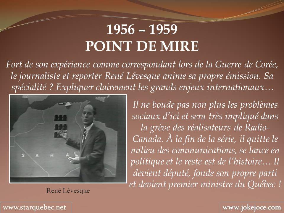 1956 – 1959 POINT DE MIRE René Lévesque Fort de son expérience comme correspondant lors de la Guerre de Corée, le journaliste et reporter René Lévesque anime sa propre émission.