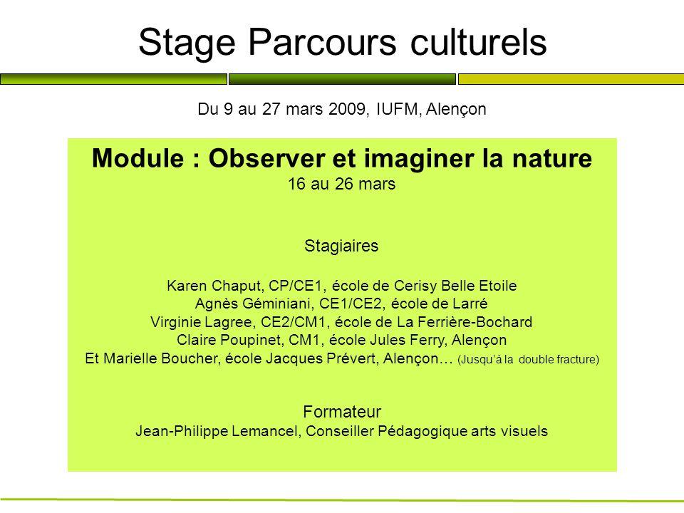 Stage Parcours culturels Module : Observer et imaginer la nature 16 au 26 mars Stagiaires Karen Chaput, CP/CE1, école de Cerisy Belle Etoile Agnès Gém