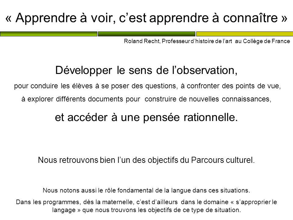 « Apprendre à voir, cest apprendre à connaître » Roland Recht, Professeur dhistoire de lart au Collège de France Développer le sens de lobservation, p
