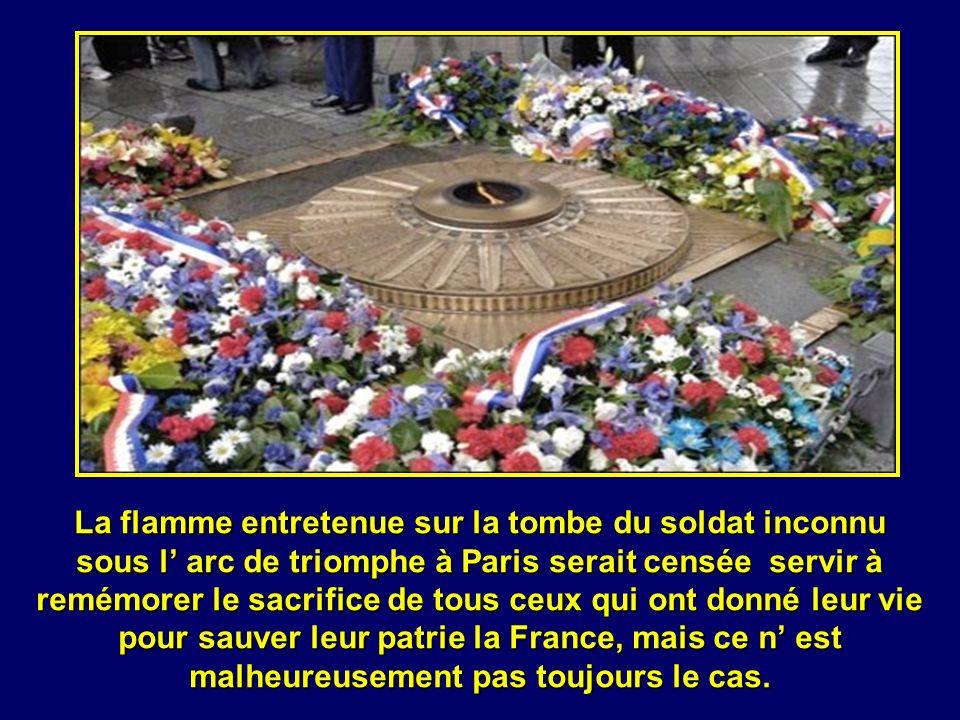La flamme entretenue sur la tombe du soldat inconnu sous l arc de triomphe à Paris serait censée servir à remémorer le sacrifice de tous ceux qui ont donné leur vie pour sauver leur patrie la France, mais ce n est malheureusement pas toujours le cas.