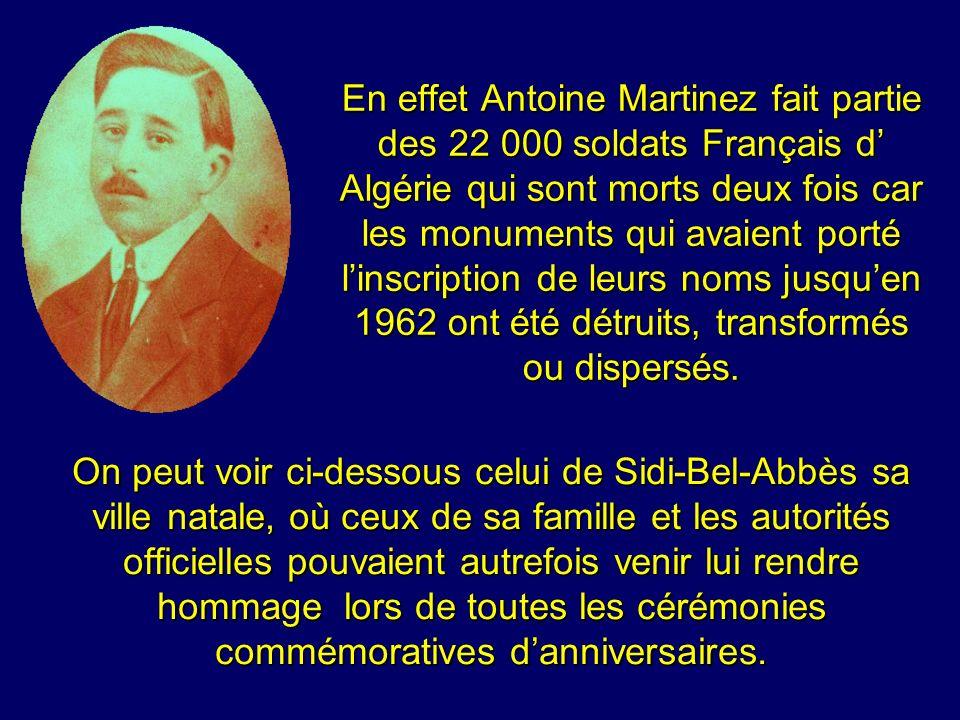 En effet Antoine Martinez fait partie des 22 000 soldats Français d Algérie qui sont morts deux fois car les monuments qui avaient porté linscription de leurs noms jusquen 1962 ont été détruits, transformés ou dispersés.